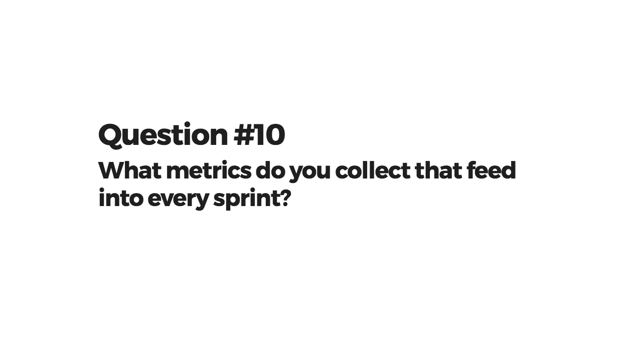 What metrics do you collect that feed into every sprint?