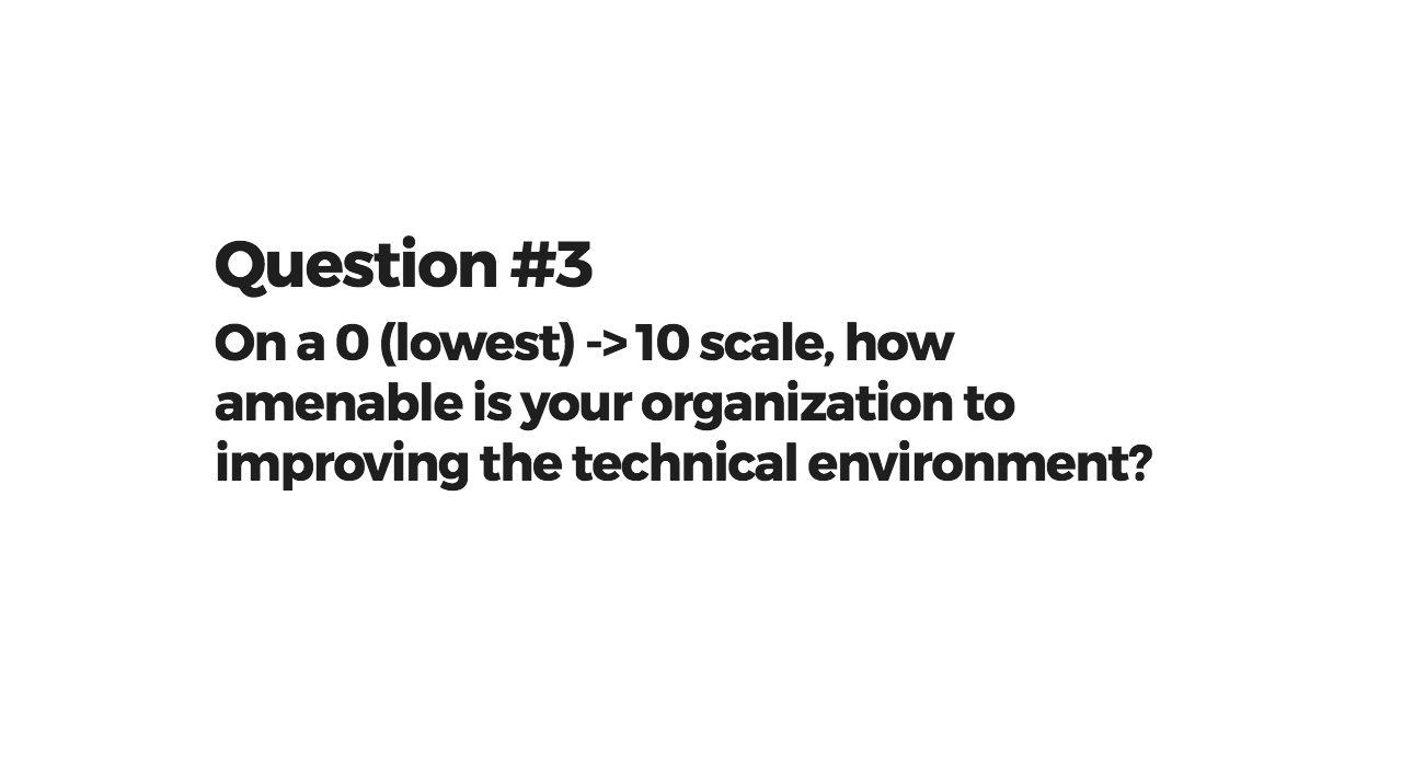 Question 3: On a 0 (lowest) -> 10 scale, how amenable is your organization to improving the technical environment?