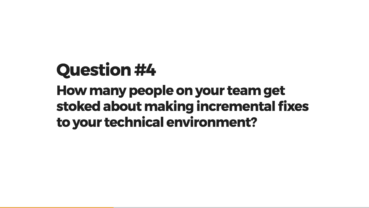 Question 4: How many people on your team get stoked about making incremental fixes to your technical environment?